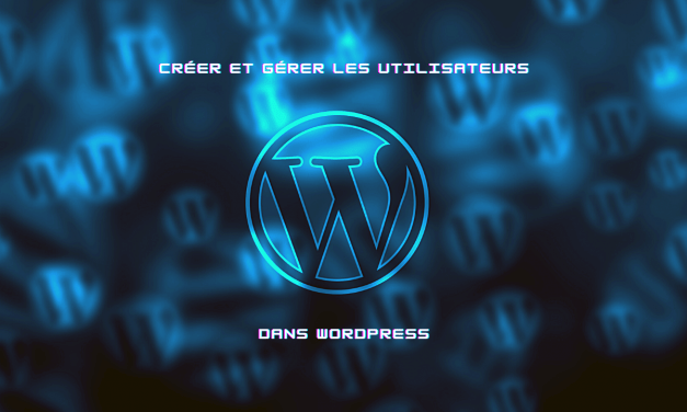 Utilisateur WordPress : créer et gérer